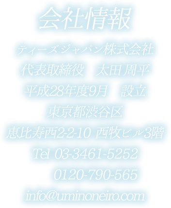 ティーズジャパン株式会社、代表取締役太田周平、平成17年度4月設立、東京都渋谷区恵比寿西2-2-10、西牧ビル3階、電話番号03-3461-5252、0120-790-565、メールアドレスinfo@uminoneiro.com